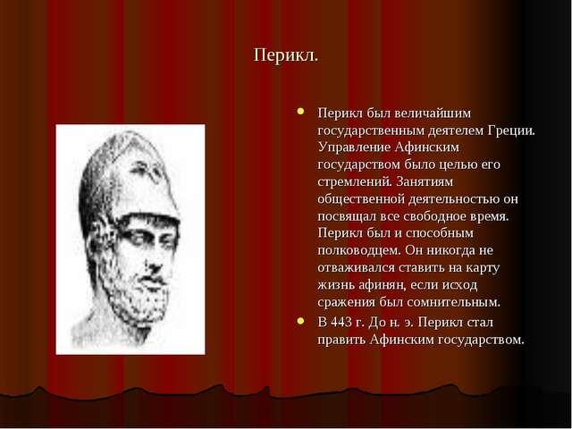 Перикл. Перикл был величайшим государственным деятелем Греции. Управление Афи...