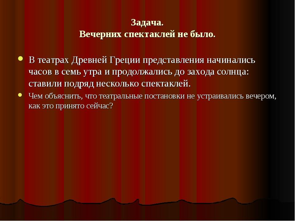 Задача. Вечерних спектаклей не было. В театрах Древней Греции представления н...