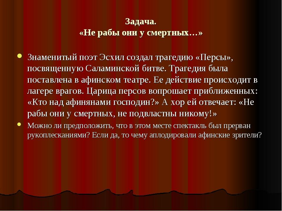 Задача. «Не рабы они у смертных…» Знаменитый поэт Эсхил создал трагедию «Перс...