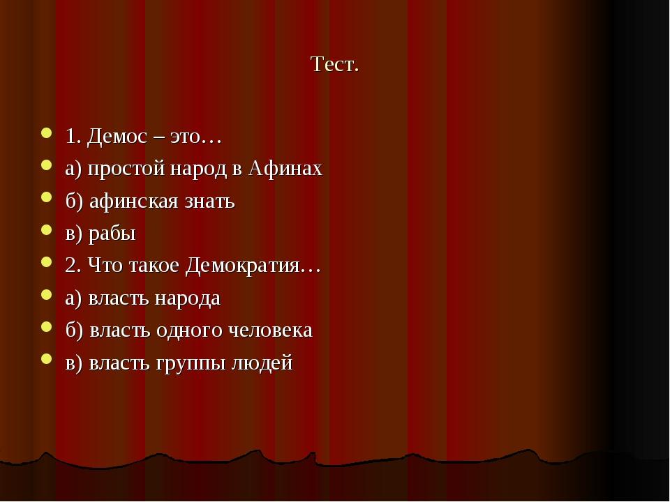 Тест. 1. Демос – это… а) простой народ в Афинах б) афинская знать в) рабы 2....