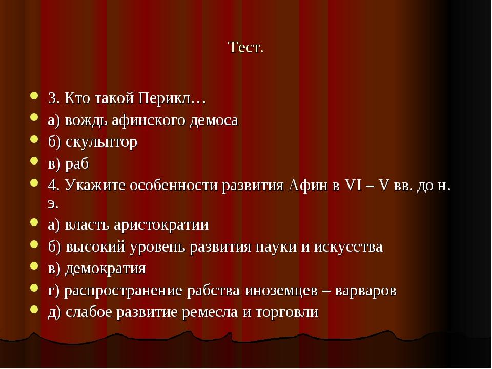 Тест. 3. Кто такой Перикл… а) вождь афинского демоса б) скульптор в) раб 4. У...