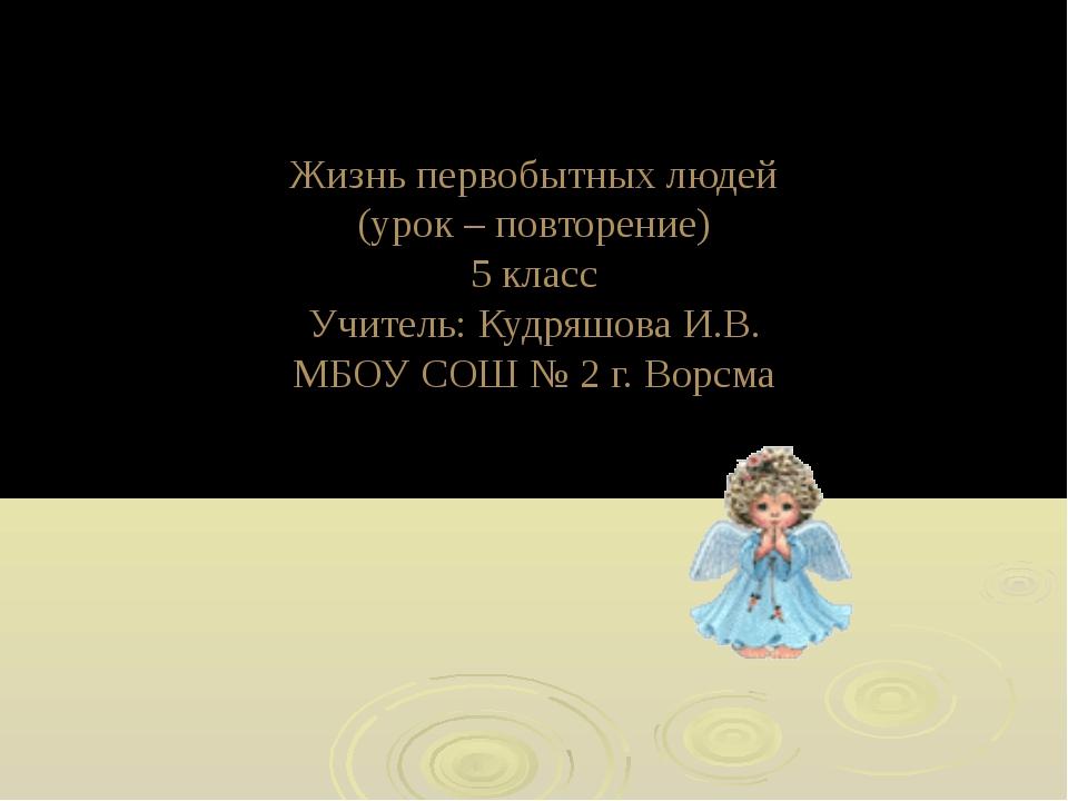 Жизнь первобытных людей (урок – повторение) 5 класс Учитель: Кудряшова И.В. М...