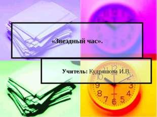 «Звездный час». Учитель: Кудряшова И.В.