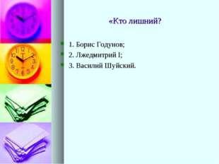 «Кто лишний? 1. Борис Годунов; 2. Лжедмитрий I; 3. Василий Шуйский.