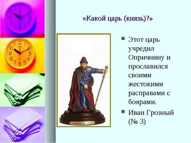 «Какой царь (князь)?» Этот царь учредил Опричнину и прославился своими жесток...
