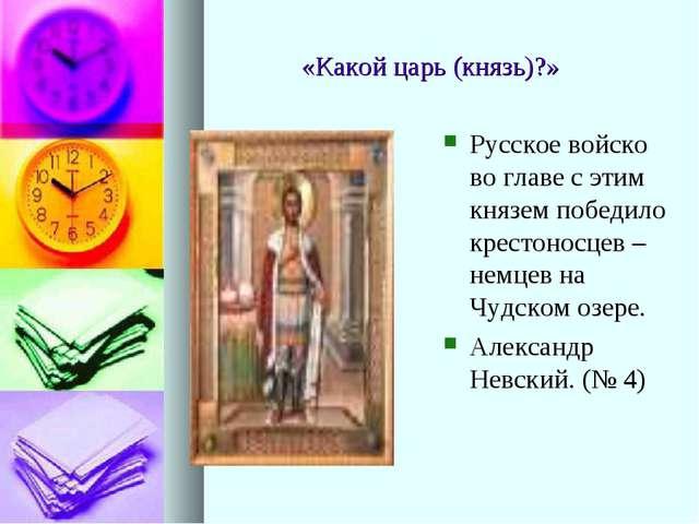 «Какой царь (князь)?» Русское войско во главе с этим князем победило крестоно...