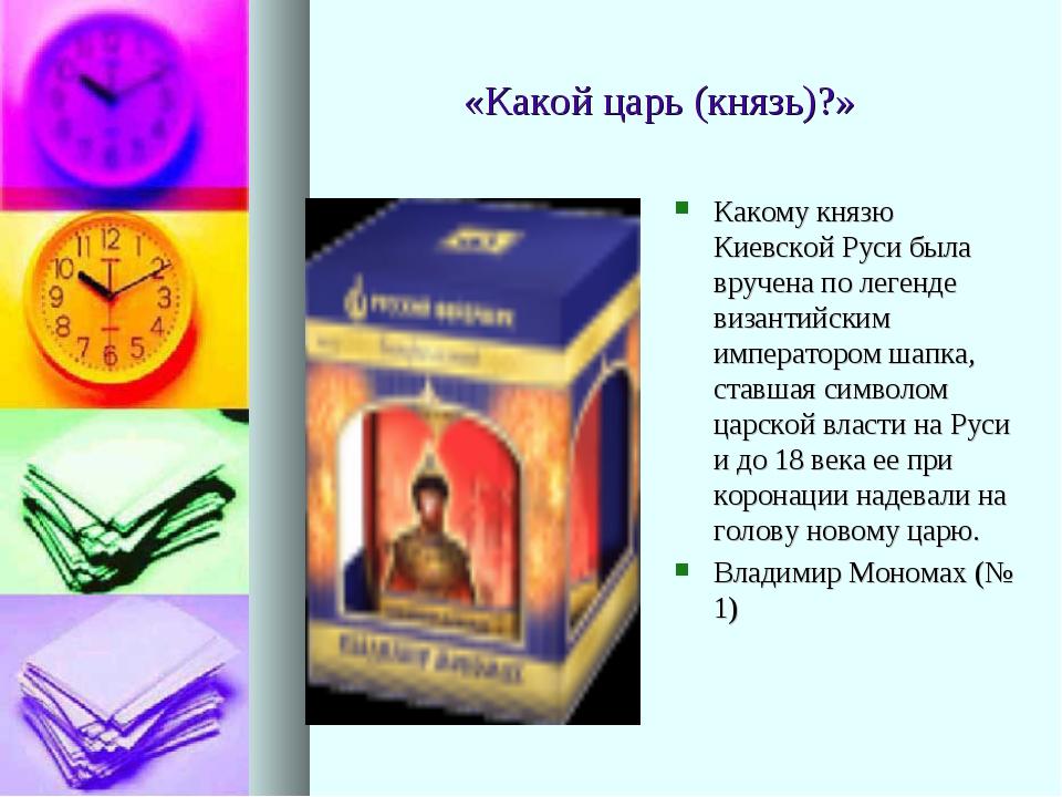 «Какой царь (князь)?» Какому князю Киевской Руси была вручена по легенде виз...
