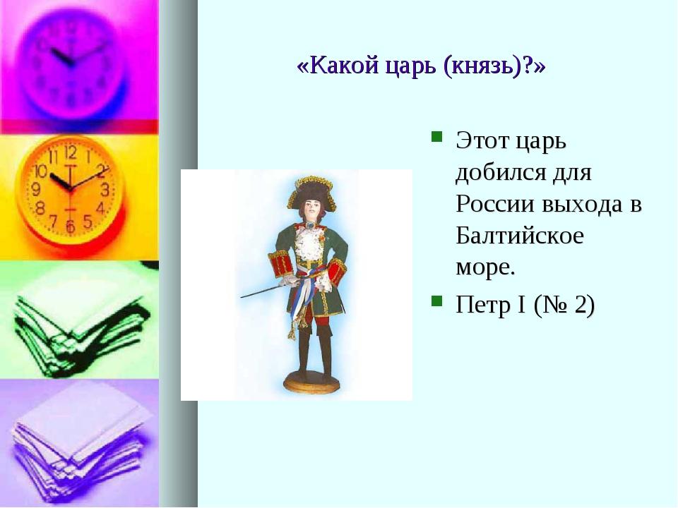 «Какой царь (князь)?» Этот царь добился для России выхода в Балтийское море....