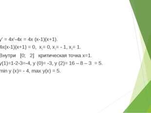 1) у' = 4х3 -4х = 4х (х-1)(х+1). 2) 4х(х-1)(х+1) = 0, х1= 0, х2= - 1, х3= 1.