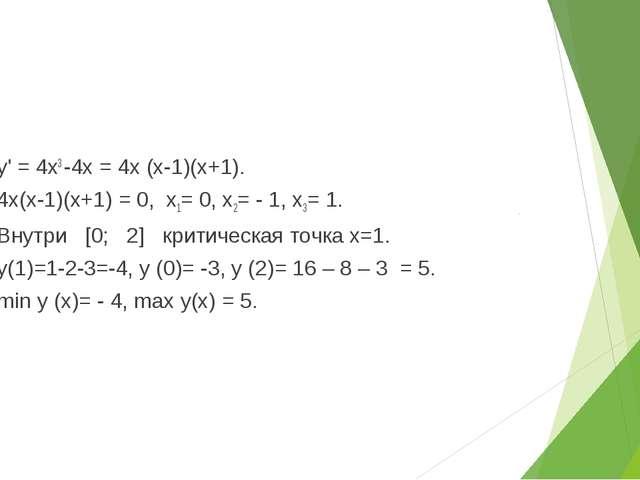 1) у' = 4х3 -4х = 4х (х-1)(х+1). 2) 4х(х-1)(х+1) = 0, х1= 0, х2= - 1, х3= 1....