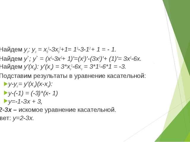 1) Найдем уo: уо = х03-Зх02+1= 13-3-12 + 1 = - 1. 2) Найдем у`; у` = (х3-3х2+...