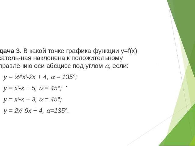 Задача 3. В какой точке графика функции y=f(x) касательная наклонена к полож...