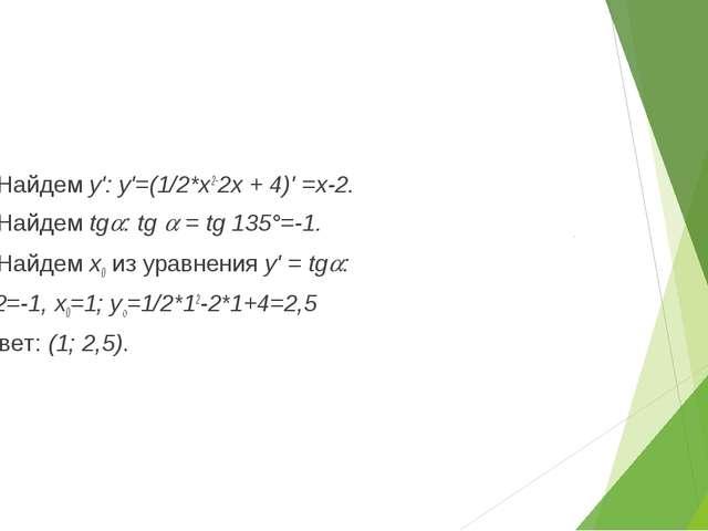 1) Найдем у': у'=(1/2*х2-2х + 4)' =х-2. 2) Найдем tg: tg  = tg 135°=-1. 3)...