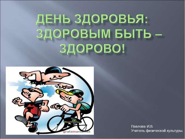 Павлова И.В. Учитель физической культуры.