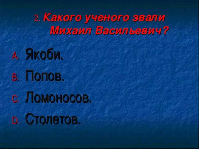 2. Какого ученого звали Михаил Васильевич? Якоби. Попов. Ломоносов. Столетов.