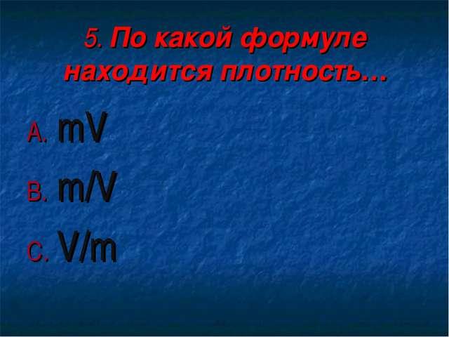 5. По какой формуле находится плотность… mV m/V V/m