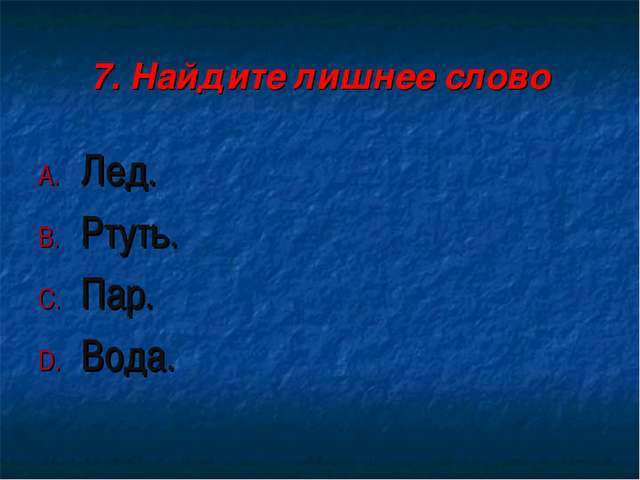 7. Найдите лишнее слово Лед. Ртуть. Пар. Вода.