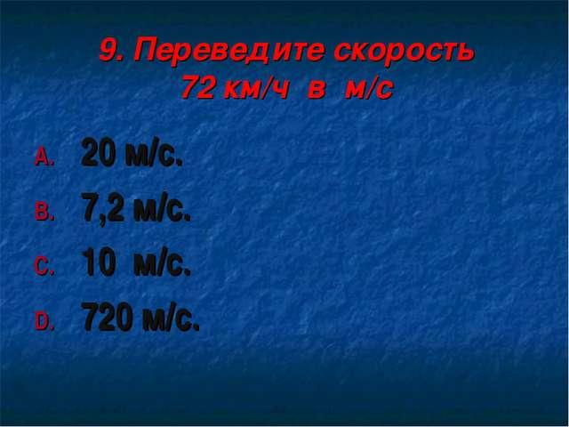 9. Переведите скорость 72 км/ч в м/с 20 м/с. 7,2 м/с. 10 м/с. 720 м/с.