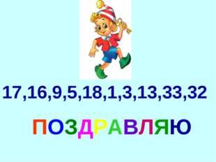 ПОЗДРАВЛЯЮ 17,16,9,5,18,1,3,13,33,32