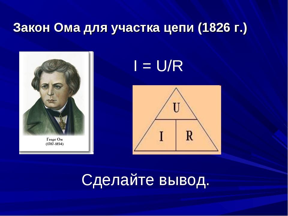 Закон Ома для участка цепи (1826 г.) I = U/R Сделайте вывод.