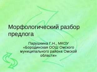 Морфологический разбор предлога Парушкина Г.Н., МКОУ «Бородинская ООШ Омского