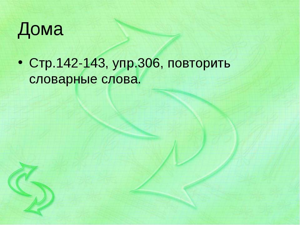 Дома Стр.142-143, упр.306, повторить словарные слова.