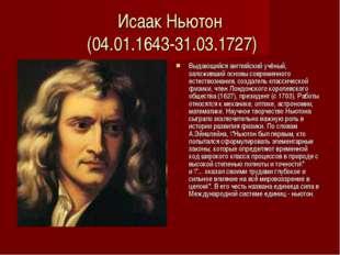 Исаак Ньютон (04.01.1643-31.03.1727) Выдающийся английский учёный, заложивший