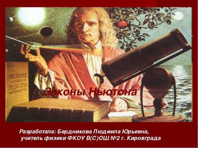 Законы Ньютона Разработала: Бердникова Людмила Юрьевна, учитель физики ФКOУ В...