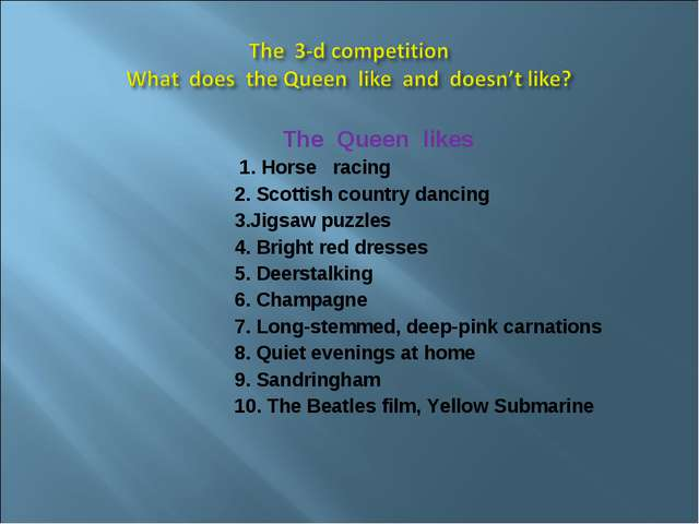 The Queen likes 1. Horse racing 2. Scottish country dancing 3.Jigsaw puzzles...