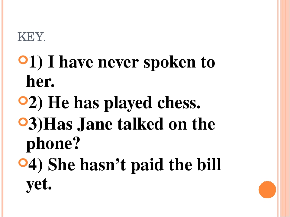 KEY. 1) I have never spoken to her. 2) He has played chess. 3)Has Jane talked...