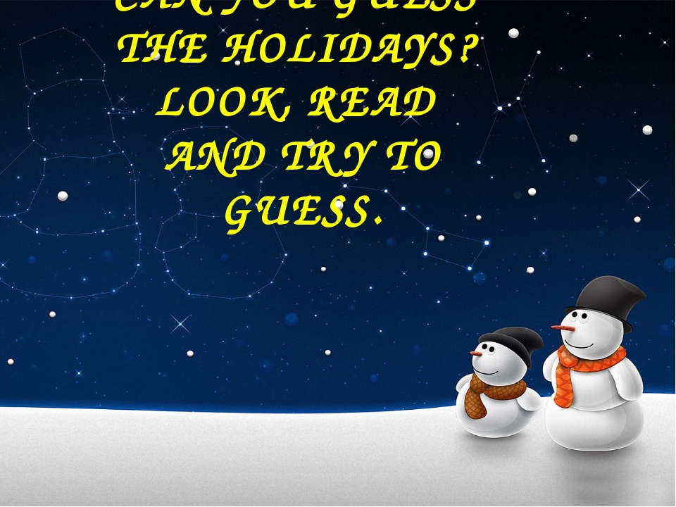 CAN YOU GUESS THE HOLIDAYS? LOOK, READ AND TRY TO GUESS.