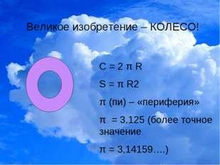 Великое изобретение – КОЛЕСО! С = 2 π R S = π R2 π (пи) – «периферия» π = 3,1
