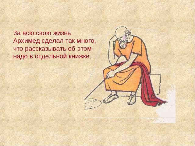 За всю свою жизнь Архимед сделал так много, что рассказывать об этом надо в о...