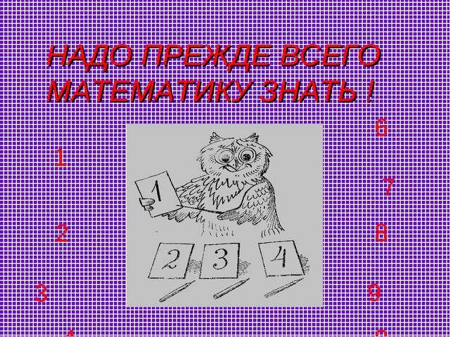 НАДО ПРЕЖДЕ ВСЕГО МАТЕМАТИКУ ЗНАТЬ ! 1 2 3 4 5 6 7 8 9 0