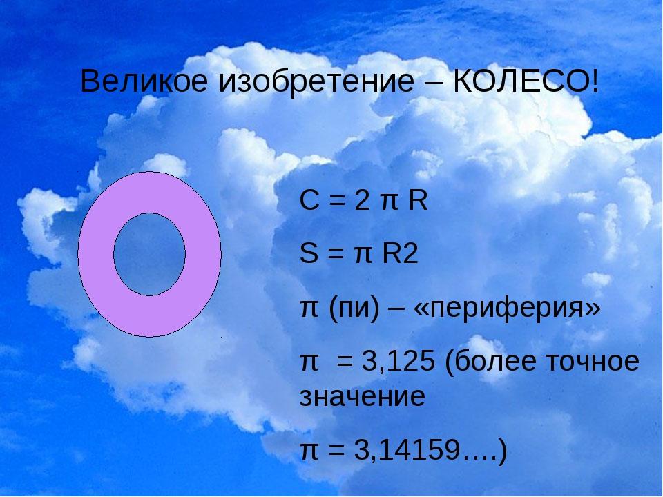 Великое изобретение – КОЛЕСО! С = 2 π R S = π R2 π (пи) – «периферия» π = 3,1...