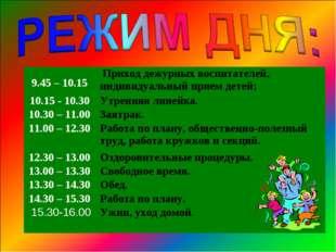 9.45 – 10.15  Приход дежурных воспитателей, индивидуальный прием детей; 10.