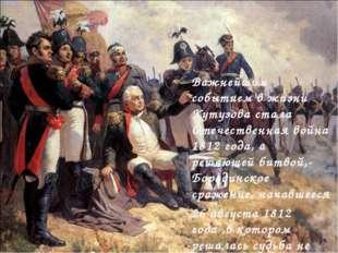 Важнейшим событием в жизни Кутузова стала Отечественная война 1812 года, а ре