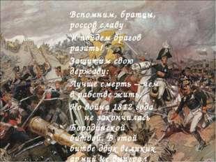 Вспомним, братцы, россов славу И пойдем врагов разить! Защитим свою державу: