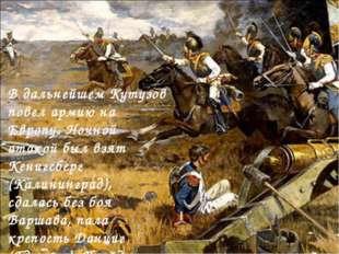 В дальнейшем Кутузов повел армию на Европу. Ночной атакой был взят Кенигсберг