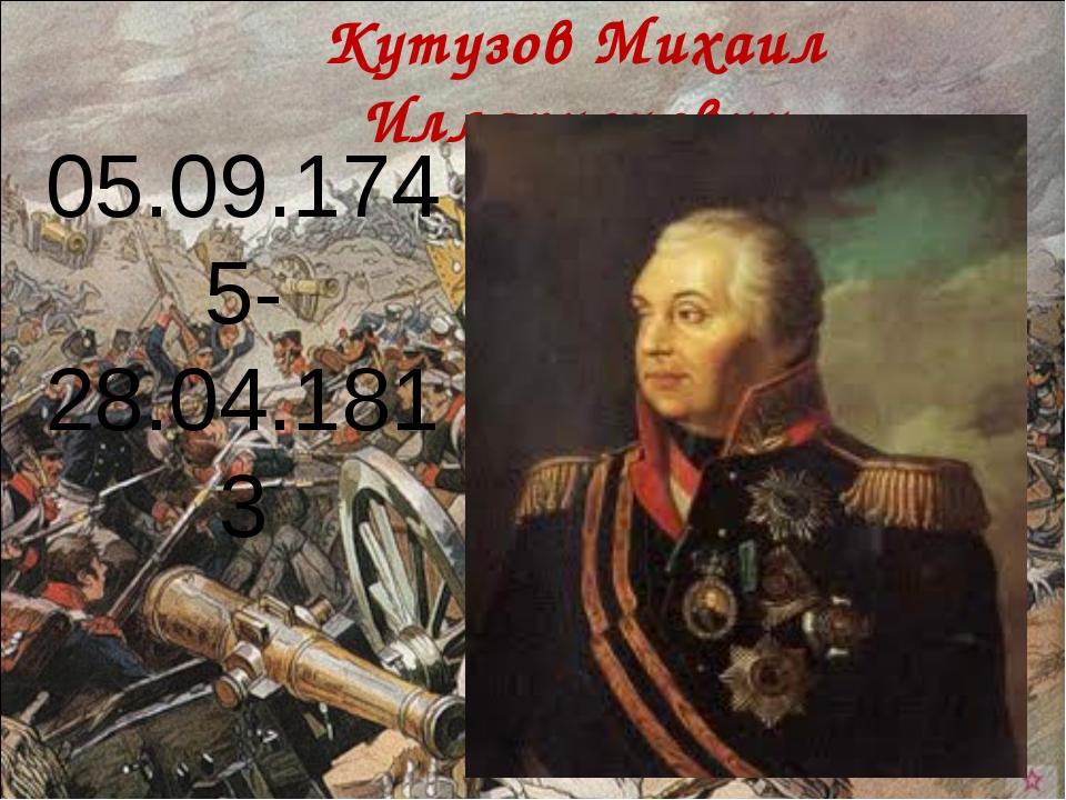 Кутузов Михаил Илларионович 05.09.1745- 28.04.1813
