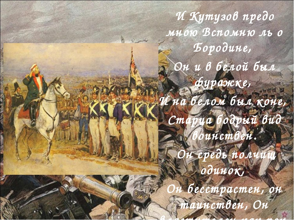 И Кутузов предо мною Вспомню ль о Бородине, Он и в белой был фуражке, И на бе...