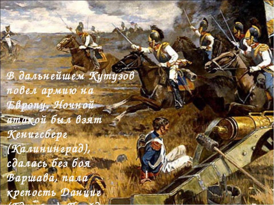 В дальнейшем Кутузов повел армию на Европу. Ночной атакой был взят Кенигсберг...