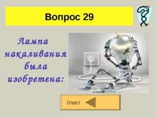 Вопрос 29 Лампа накаливания была изобретена: 0твет