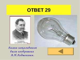 ОТВЕТ 29 Лампа накаливания была изобретена А.Н.Лодыгиным.