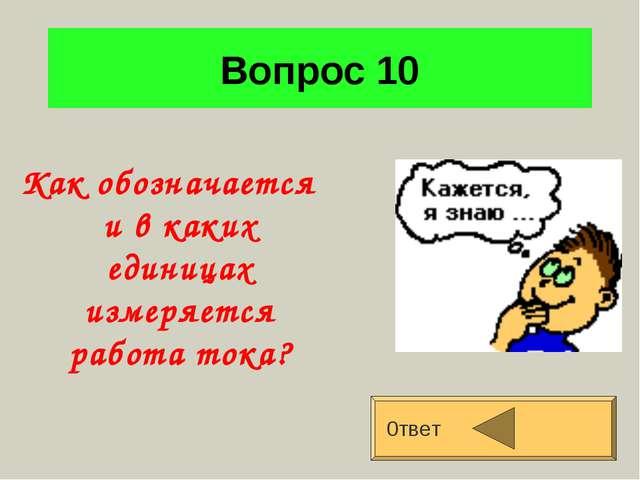 Вопрос 10 Как обозначается и в каких единицах измеряется работа тока? 0твет