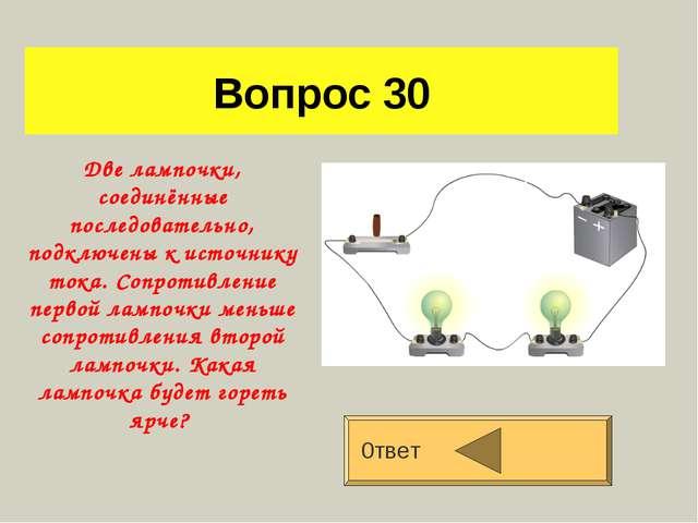 Вопрос 30 0твет Две лампочки, соединённые последовательно, подключены к источ...