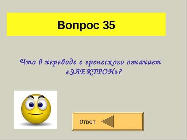 Вопрос 35 Что в переводе с греческого означает «ЭЛЕКТРОН»? 0твет