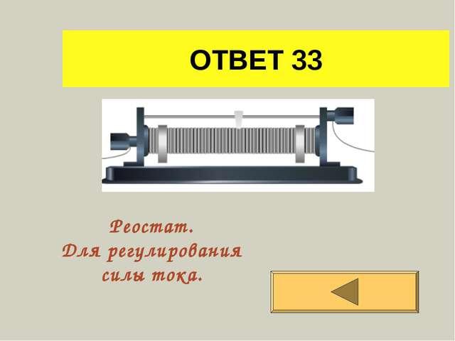 ОТВЕТ 33 Реостат. Для регулирования силы тока.
