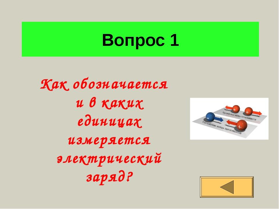 Вопрос 1 Как обозначается и в каких единицах измеряется электрический заряд?
