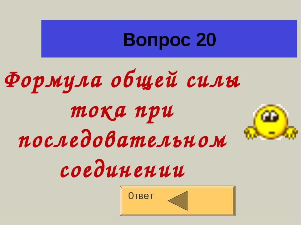 Вопрос 20 0твет Формула общей силы тока при последовательном соединении